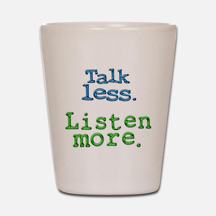 Talk Less. Listen More. Shot Glass