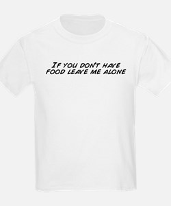 If you don't have food leave me alone T-Shirt