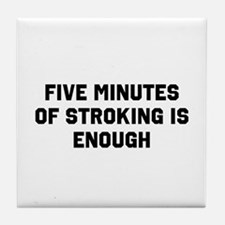 Five minutes of stroking is enough Tile Coaster