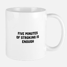 Five minutes of stroking is enough Mug