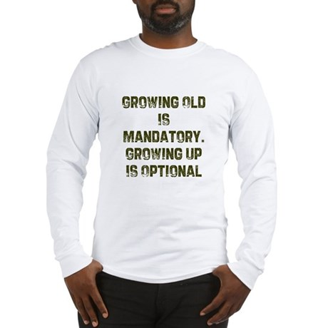 Growing Old Is Mandatory. Gro Long Sleeve T-Shirt