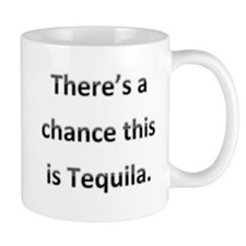 Theres a chance this is tequila Small Mugs
