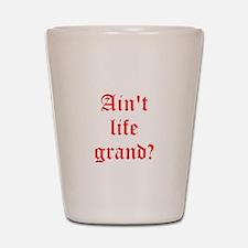 Aint life grand? Shot Glass