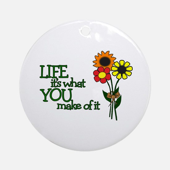 LIFE - IT'S WHAT YOU MAKE OF IT Ornament (Round)