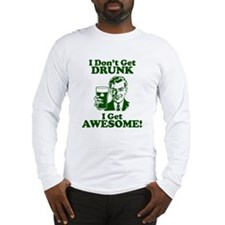 I Dont Get Drunk, I Get Awesome! Long Sleeve T-Shi