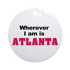 Wherever I am is Atlanta Ornament (Round)