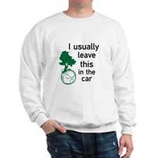 I usually leave this in the car Sweatshirt