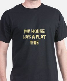 My house has a flat tire T-Shirt