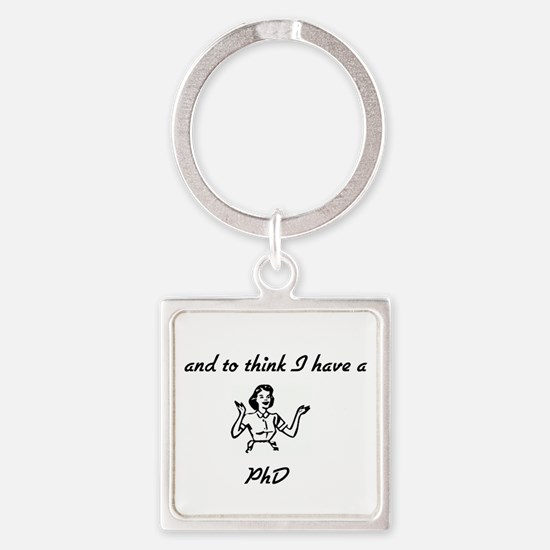 And To Think I have a PhD Square Keychain
