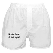 BE NICE TO ME MY WIFE IS PREGNANT Boxer Shorts