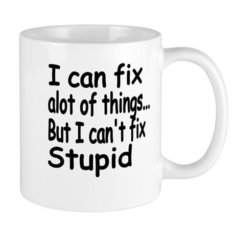 i can fix alot of things but i cant fix stupid.pn