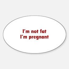 I'm Not Fat. I'm Pregnant. Sticker (Oval)