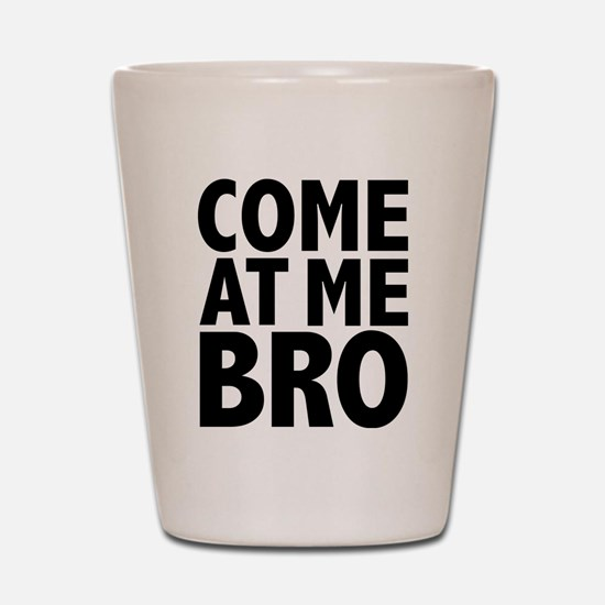 COME AT ME BRO Shot Glass