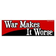 War Makes It Worse Bumper Bumper Sticker