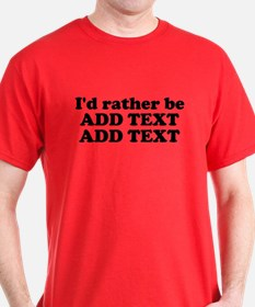 I'd Rather Be (Custom Text) T-Shirt
