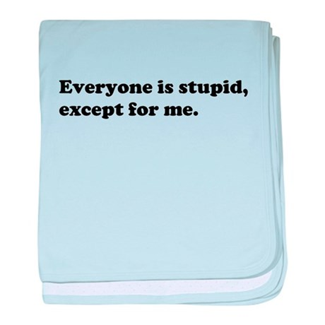 Everyone Is Stupid Except for Me baby blanket