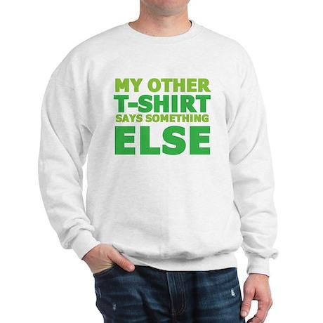 My other t-shirt says something else Sweatshirt