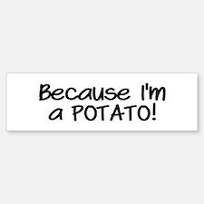 Because Im a POTATO Bumper Bumper Sticker