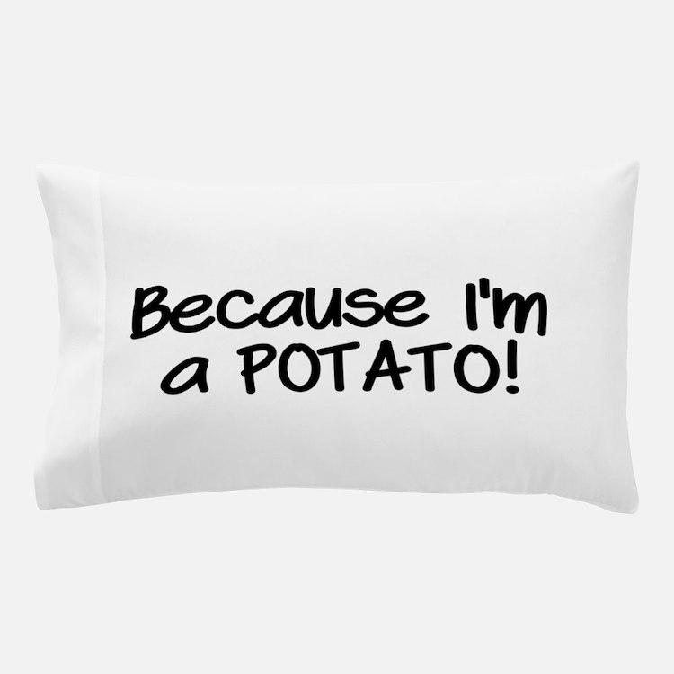 Because Im a POTATO Pillow Case