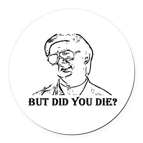 BUT DID YOU DIE Round Car Magnet