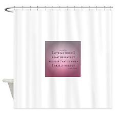 Love me when I least deservce it Shower Curtain