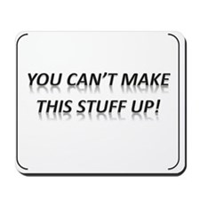 You Can't Make This Stuff Up! Mousepad