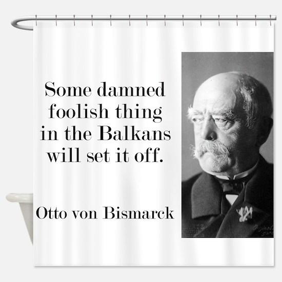 Some Damned Foolish Thing - Bismarck Shower Curtai