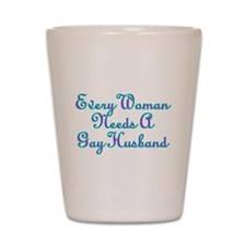 Every Woman Needs A Gay Husband Shot Glass