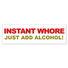 Instant Whore Just Add Alcohol! Bumper Sticker