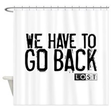 We Have to Go Back Shower Curtain