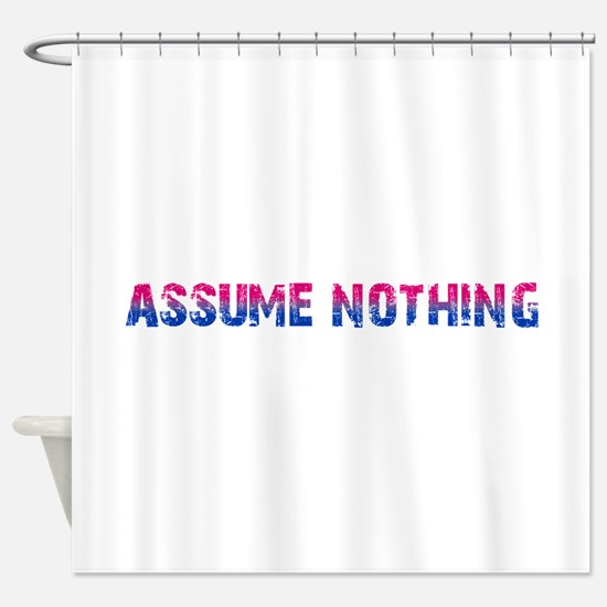 Assume Nothing Shower Curtain