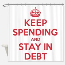 Keep Spending Stay in Debt Shower Curtain