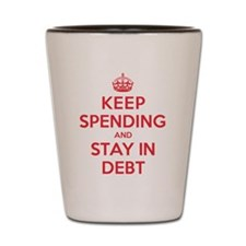 Keep Spending Stay in Debt Shot Glass