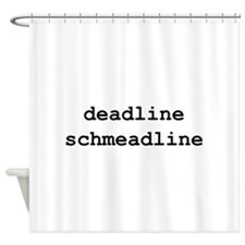 Deadline Schmeadline Shower Curtain