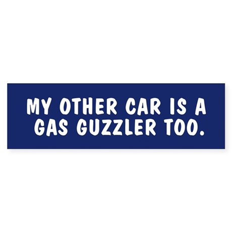 My other car is a gas guzzler too bumpersticker
