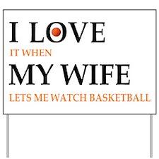 I love it when my wife lets me watch basketball Ya