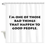 Bad Things Good People Shower Curtain