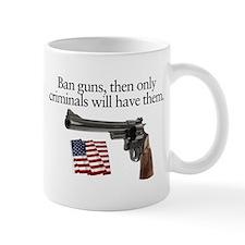Ban guns and only criminals will have them Mug