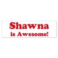 Shawna is Awesome Bumper Bumper Sticker