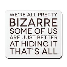 We're All Pretty Bizarre Mousepad