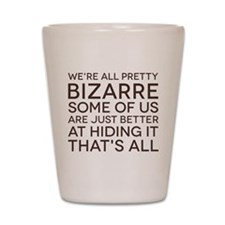 We're All Pretty Bizarre Shot Glass