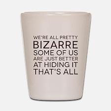 We're All Pretty Bizarre Shot Glass