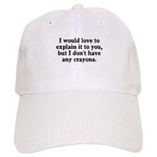 Explain it to you no crayons Baseball Cap
