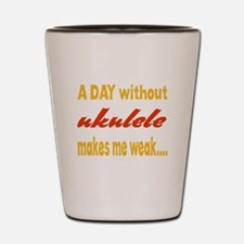 A day without Ukulele Makes me weak.. Shot Glass