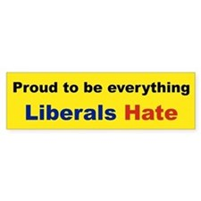 proud to be everything liberal hate Bumper Car Sticker