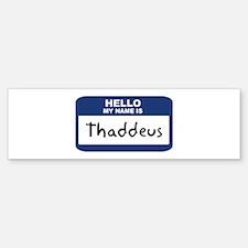 Hello: Thaddeus Bumper Bumper Bumper Sticker