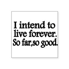 I intend to live forever. So far, so good. Sticker