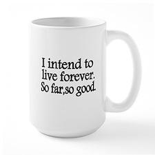 I intend to live forever. So far, so good. Mug