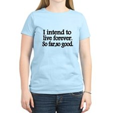 I intend to live forever. So far, so good. T-Shirt