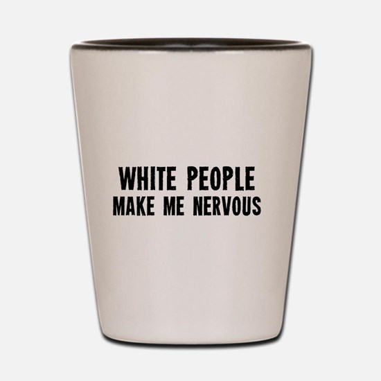White People Make Me Nervous Shot Glass